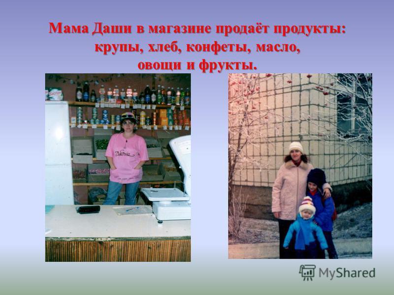 Мама Даши в магазине продаёт продукты: крупы, хлеб, конфеты, масло, овощи и фрукты.