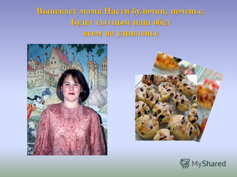 Выпекает мама Насти булочки, печенье. Будет сытным наш обед всем на удивленье