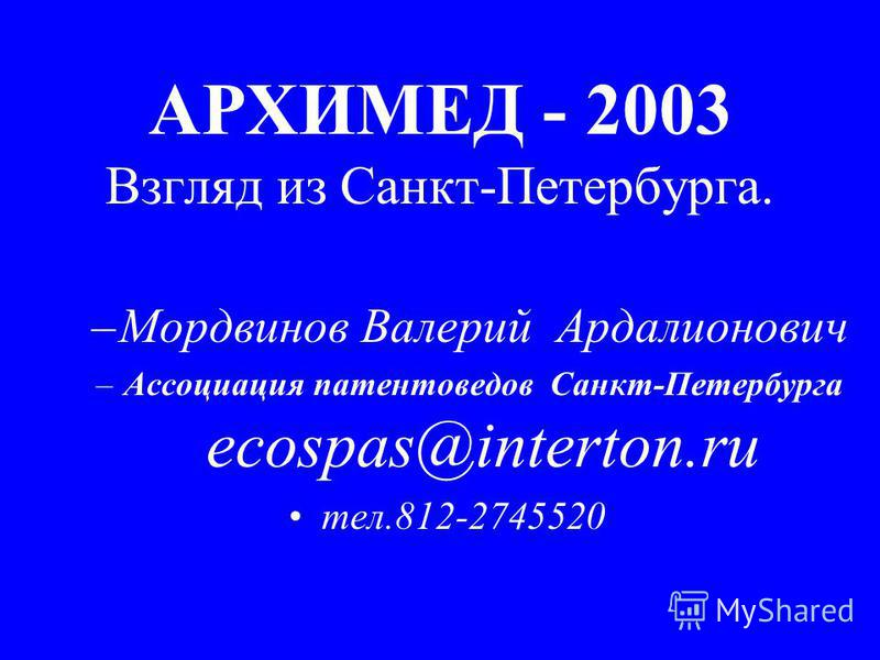 АРХИМЕД - 2003 Взгляд из Санкт-Петербурга. –Мордвинов Валерий Ардалионович –Ассоциация патентоведов Санкт-Петербурга ecospas@interton.ru тел.812-2745520