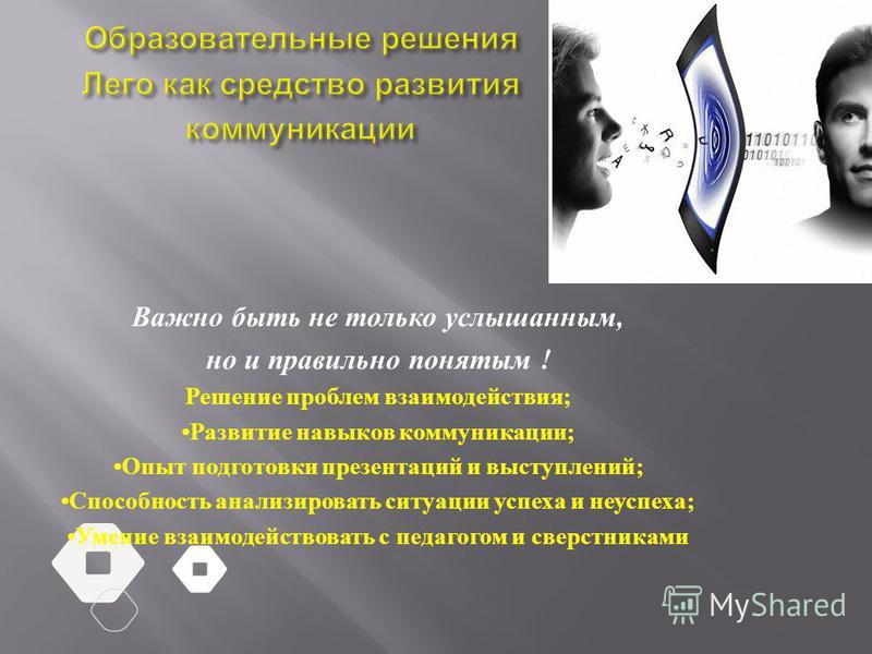 Важно быть не только услышанным, но и правильно понятым ! Решение проблем взаимодействия ; Развитие навыков коммуникации ; Опыт подготовки презентаций и выступлений ; Способность анализировать ситуации успеха и неуспеха ; Умение взаимодействовать с п