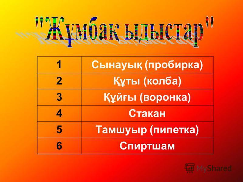 1Сынауық (пробирка) 2Құты (колба) 3Құйғы (воронка) 4Стакан 5Тамшуыр (пипетка) 6Спиртшам