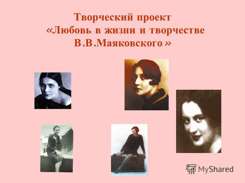 Творческий проект « Любовь в жизни и творчестве В. В. Маяковского »