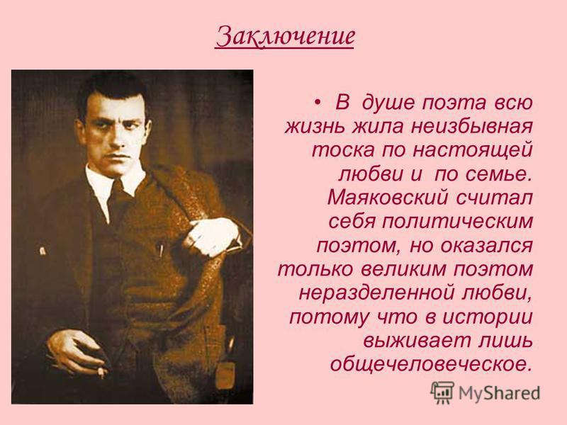 Заключение В душе поэта всю жизнь жила неизбывная тоска по настоящей любви и по семье. Маяковский считал себя политическим поэтом, но оказался только великим поэтом неразделенной любви, потому что в истории выживает лишь общечеловеческое.