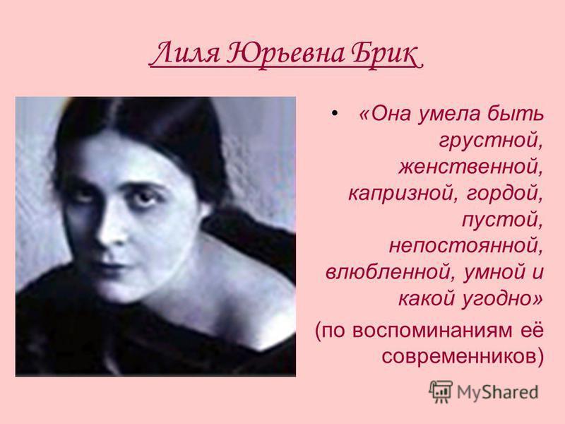 Лиля Юрьевна Брик «Она умела быть грустной, женственной, капризной, гордой, пустой, непостоянной, влюбленной, умной и какой угодно» (по воспоминаниям её современников)