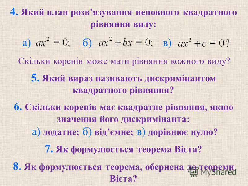 4. Який план розвязування неповного квадратного рiвняння виду: б) в) 5. Який вираз називають дискримiнантом квадратного рiвняння? 6. Скiльки коренiв має квадратне рiвняння, якщо значення його дискримiнанта: а) додатне; б) вiдємне; в) дорiвнює нулю? 7