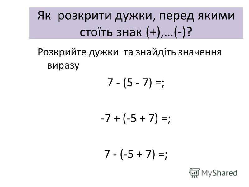 Як розкрити дужки, перед якими стоїть знак (+),…(-)? Розкрийте дужки та знайдіть значення виразу 7 - (5 - 7) =; -7 + (-5 + 7) =; 7 - (-5 + 7) =;