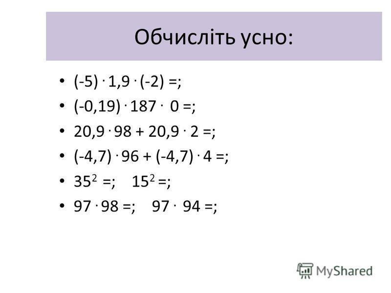 Обчисліть усно: (-5). 1,9. (-2) =; (-0,19). 187. 0 =; 20,9. 98 + 20,9. 2 =; (-4,7). 96 + (-4,7). 4 =; 35 2 =; 15 2 =; 97. 98 =; 97. 94 =;