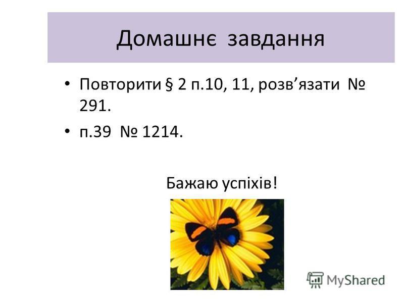 Домашнє завдання Повторити § 2 п.10, 11, розвязати 291. п.39 1214. Бажаю успіхів!