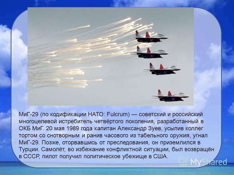 МиГ-29 (по кодификации НАТО: Fulcrum) советский и российский многоцелевой истребитель четвёртого поколения, разработанный в ОКБ МиГ. 20 мая 1989 года капитан Александр Зуев, усыпив коллег тортом со снотворным и ранив часового из табельного оружия, уг