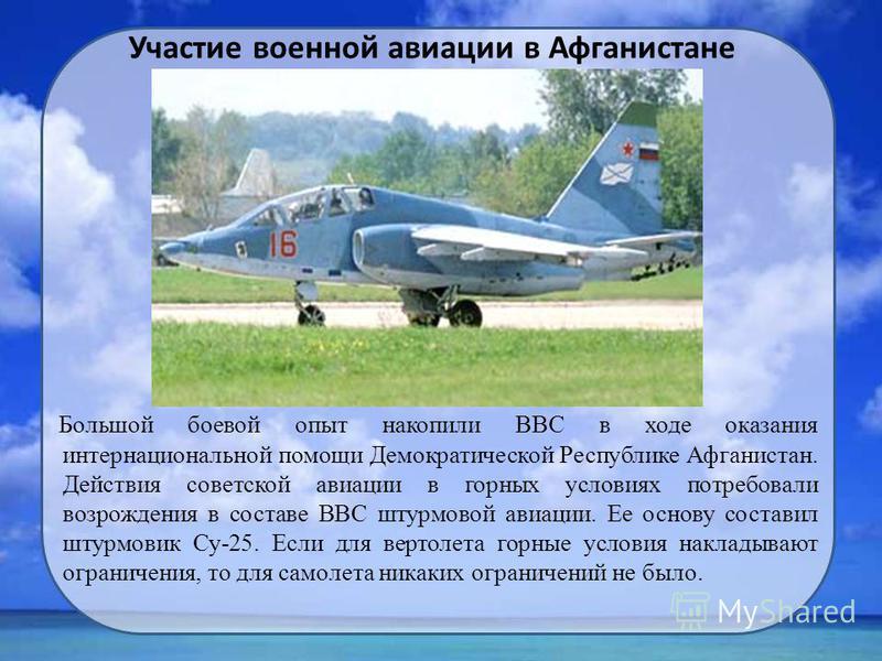Большой боевой опыт накопили ВВС в ходе оказания интернациональной помощи Демократической Республике Афганистан. Действия советской авиации в горных условиях потребовали возрождения в составе ВВС штурмовой авиации. Ее основу составил штурмовик Су-25.