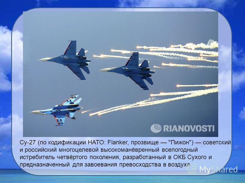 Су-27 (по кодификации НАТО: Flanker, прозвище Пижон) советский и российский многоцелевой высокоманёвренный всепогодный истребитель четвёртого поколения, разработанный в ОКБ Сухого и предназначенный для завоевания превосходства в воздухе.