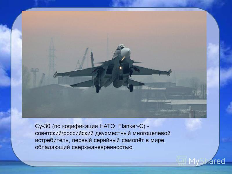 Су-30 (по кодификации НАТО: Flanker-C) - советский/российский двухместный многоцелевой истребитель, первый серийный самолёт в мире, обладающий сверхманевренностью.