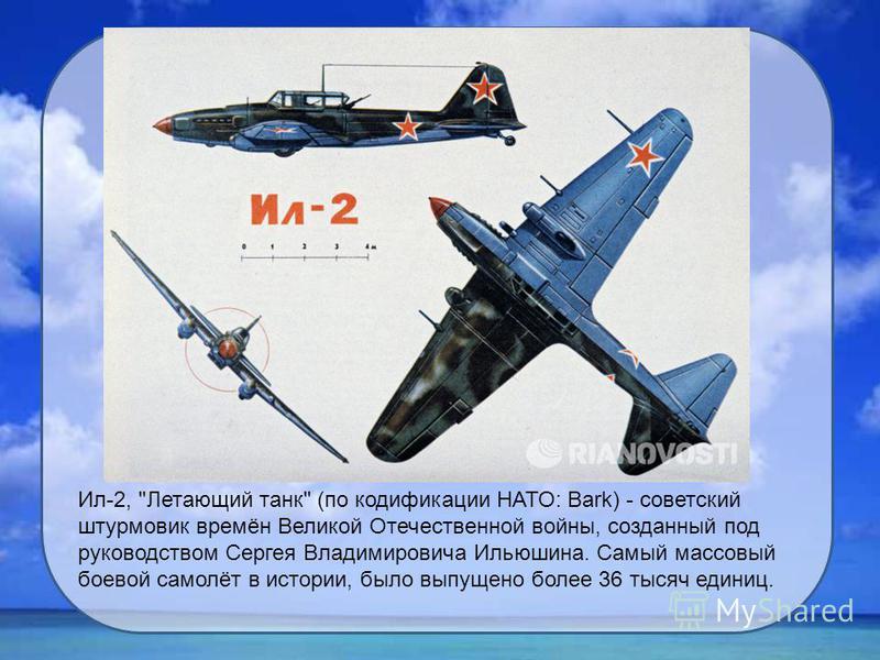 Ил-2, Летающий танк (по кодификации НАТО: Bark) - советский штурмовик времён Великой Отечественной войны, созданный под руководством Сергея Владимировича Ильюшина. Самый массовый боевой самолёт в истории, было выпущено более 36 тысяч единиц.
