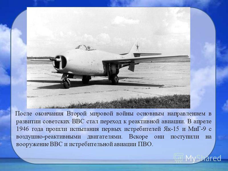 После окончания Второй мировой войны основным направлением в развитии советских ВВС стал переход к реактивной авиации. В апреле 1946 года прошли испытания первых истребителей Як-15 и МиГ-9 с воздушно-реактивными двигателями. Вскоре они поступили на в