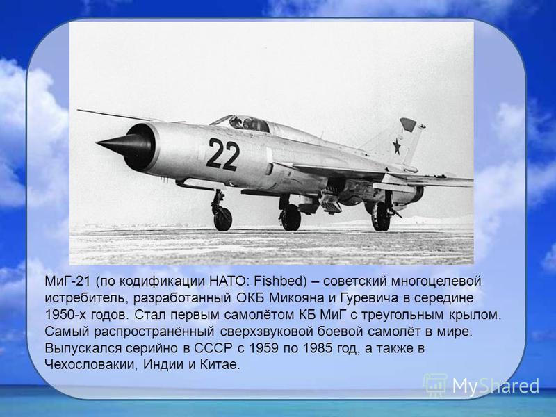 МиГ-21 (по кодификации НАТО: Fishbed) – советский многоцелевой истребитель, разработанный ОКБ Микояна и Гуревича в середине 1950-х годов. Стал первым самолётом КБ МиГ с треугольным крылом. Самый распространённый сверхзвуковой боевой самолёт в мире. В