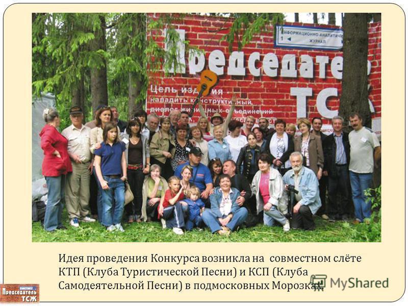 Идея проведения Конкурса возникла на совместном слёте КТП ( Клуба Туристической Песни ) и КСП ( Клуба Самодеятельной Песни ) в подмосковных Морозках.