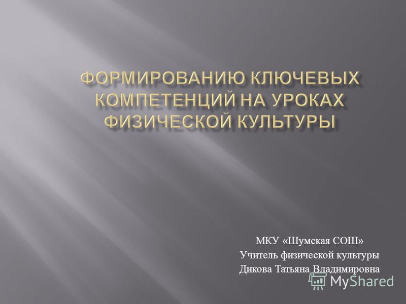 МКУ « Шумская СОШ » Учитель физической культуры Дикова Татьяна Владимировна