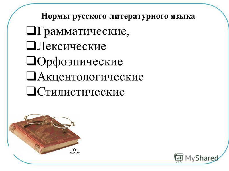 Нормы русского литературного языка Грамматические, Лексические Орфоэпические Акцентологические Стилистические
