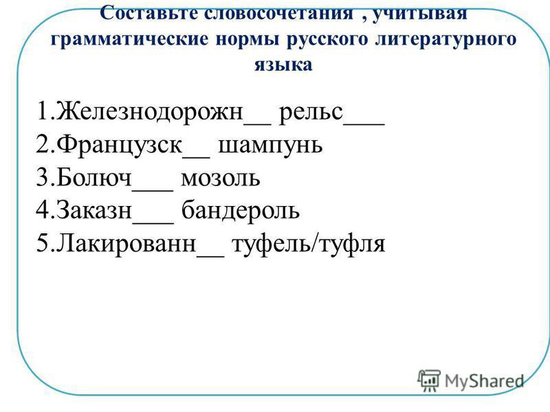 Составьте словосочетания, учитывая грамматические нормы русского литературного языка 1.Железнодорожн__ рельс___ 2.Французск__ шампунь 3.Болюч___ мозоль 4.Заказн___ бандероль 5.Лакированн__ туфель/туфля