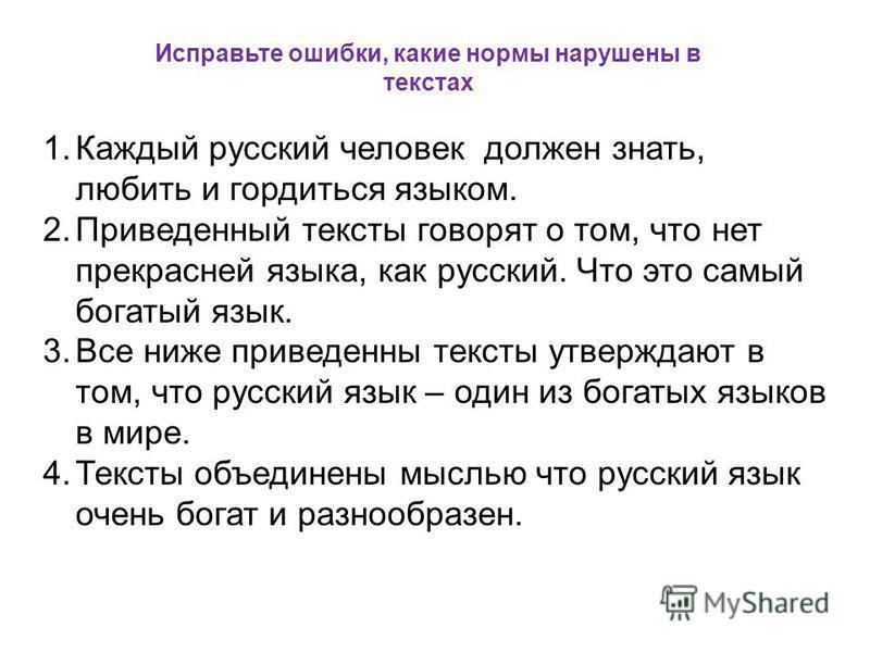 Исправьте ошибки, какие нормы нарушены в текстах 1. Каждый русский человек должен знать, любить и гордиться языком. 2. Приведенный тексты говорят о том, что нет прекрасней языка, как русский. Что это самый богатый язык. 3. Все ниже приведены тексты у