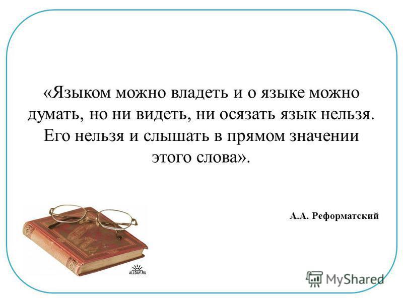 «Языком можно владеть и о языке можно думать, но ни видеть, ни осязать язык нельзя. Его нельзя и слышать в прямом значении этого слова». А.А. Реформатский