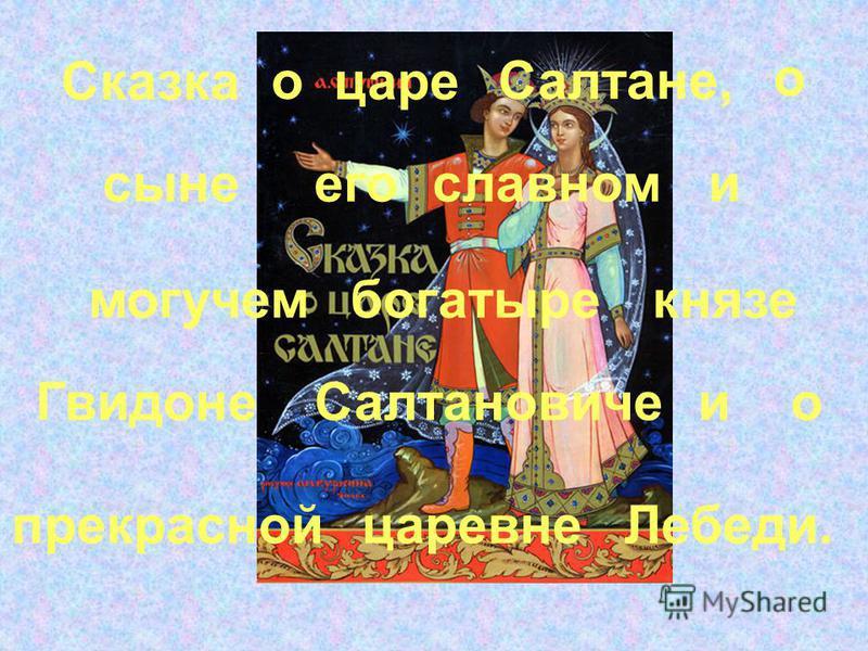 сыне Сказка царе о князе Салтановиче Гвидоне Салтане, богатыре славном его могучем о о и Лебеди.царевне прекрасной и