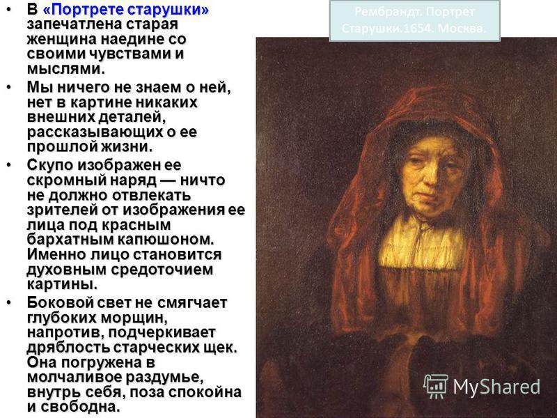 Рембрандт. Портрет Старушки.1654. Москва. В «Портрете старушки» запечатлена старая женщина наедине со своими чувствами и мыслями.В «Портрете старушки» запечатлена старая женщина наедине со своими чувствами и мыслями. Мы ничего не знаем о ней, нет в к