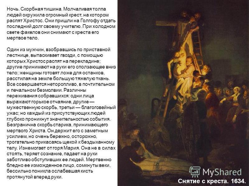 Ночь. Скорбная тишина. Молчаливая толпа людей окружила огромный крест, на котором распят Христос. Они пришли на Голгофу отдать последний долг своему учителю. При холодном свете факелов они снимают с креста его мертвое тело. Один из мужчин, взобравшис
