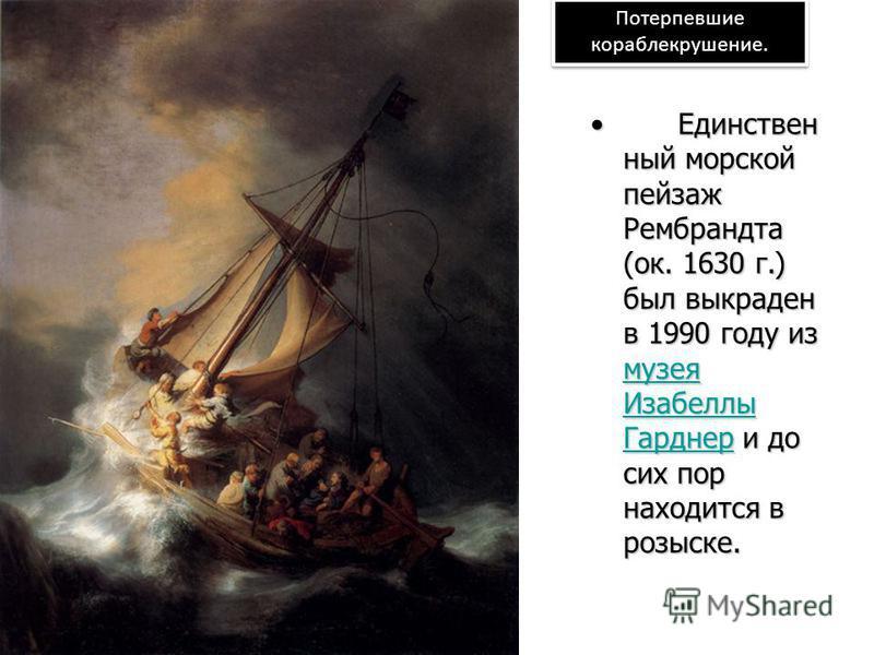 Потерпевшие кораблекрушение. Единствен ный морской пейзаж Рембрандта (ок. 1630 г.) был выкраден в 1990 году из музея Изабеллы Гарднер и до сих пор находится в розыске.Единствен ный морской пейзаж Рембрандта (ок. 1630 г.) был выкраден в 1990 году из м