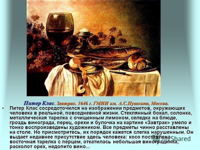 Питер Клас Питер Клас сосредоточился на изображении предметов, окружающих человека в реальной, повседневной жизни. Стеклянный бокал, солонка, металлическая тарелка с очищенным лимоном, селедка на блюде, гроздь винограда, перец, орехи и булочка на кар