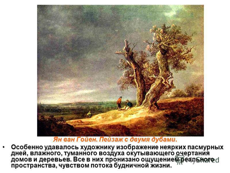 Ян ван Гойен. Пейзаж с двумя дубами. Особенно удавалось художнику изображение неярких пасмурных дней, влажного, туманного воздуха окутывающего очертания домов и деревьев. Все в них пронизано ощущением реального пространства, чувством потока будничной