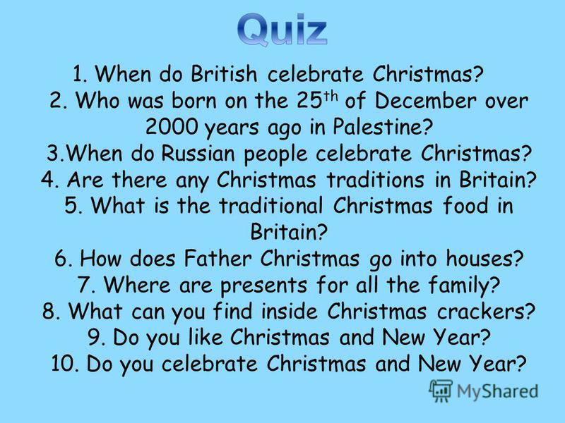 1.When do British celebrate Christmas? 2. Who was born on the 25 th of December over 2000 years ago in Palestine? 3.When do Russian people celebrate Christmas? 4. Are there any Christmas traditions in Britain? 5. What is the traditional Christmas foo