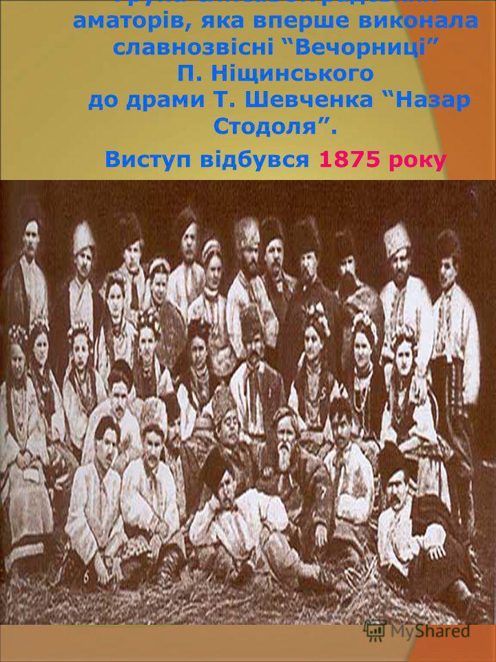 Група єлисаветградських аматорів, яка вперше виконала славнозвісні Вечорниці П. Ніщинського до драми Т. Шевченка Назар Стодоля. Виступ відбувся 1875 року