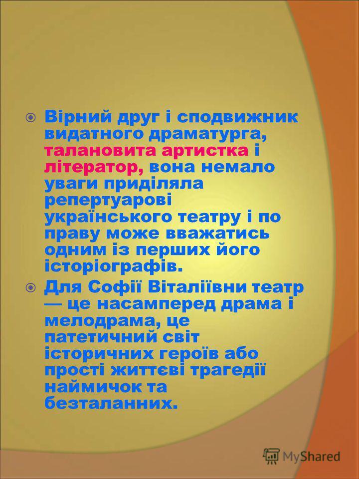 Вірний друг і сподвижник видатного драматурга, талановита артистка і літератор, вона немало уваги приділяла репертуарові українського театру і по праву може вважатись одним із перших його історіографів. Для Софії Віталіївни театр це насамперед драма