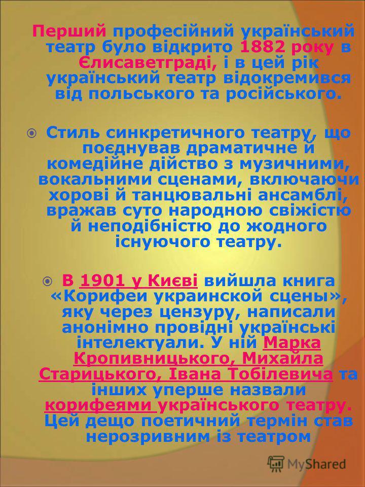 Перший професійний український театр було відкрито 1882 року в Єлисаветграді, і в цей рік український театр відокремився від польського та російського. Стиль синкретичного театру, що поєднував драматичне й комедійне дійство з музичними, вокальними сц