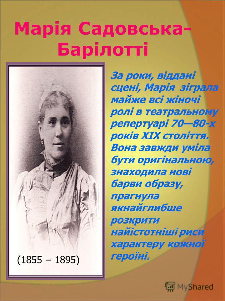 Марія Садовська- Барілотті За роки, віддані сцені, Марія зіграла майже всі жіночі ролі в театральному репертуарі 7080-х років XIX століття. Вона завжди уміла бути оригінальною, знаходила нові барви образу, прагнула якнайглибше розкрити найістотніші р