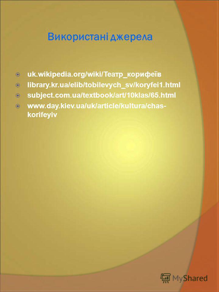 Використані джерела uk.wikipedia.org/wiki/Театр_корифеїв library.kr.ua/elib/tobilevych_sv/koryfei1.html subject.com.ua/textbook/art/10klas/65.html www.day.kiev.ua/uk/article/kultura/chas- korifeyiv