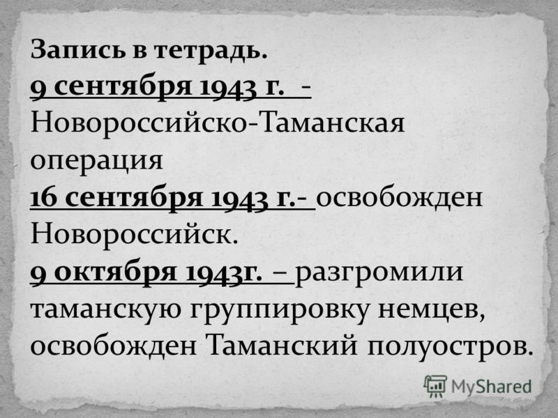 Запись в тетрадь. 9 сентября 1943 г. - Новороссийско-Таманская операция 16 сентября 1943 г.- освобожден Новороссийск. 9 октября 1943 г. – разгромили таманскую группировку немцев, освобожден Таманский полуостров.
