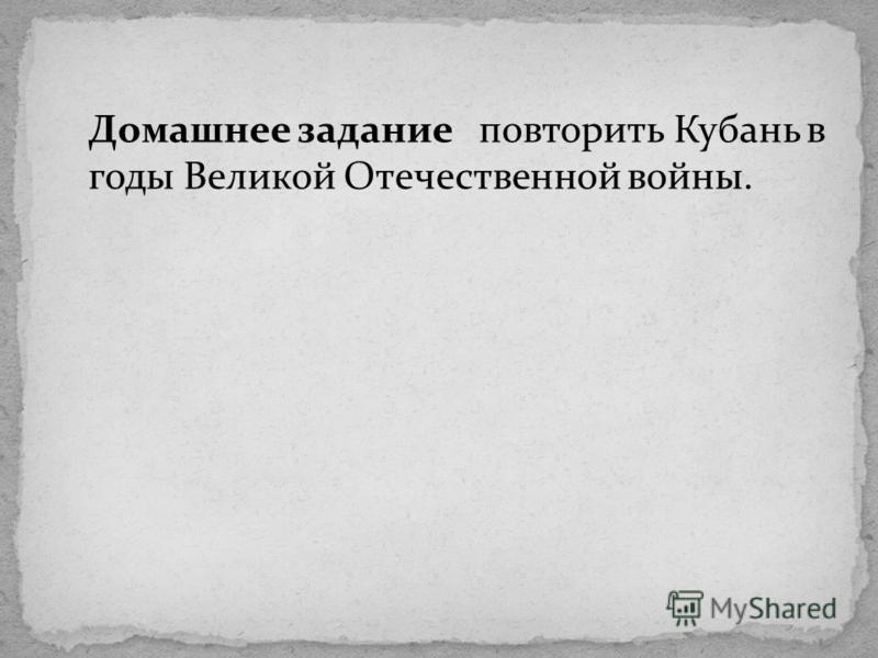 Домашнее задание повторить Кубань в годы Великой Отечественной войны.