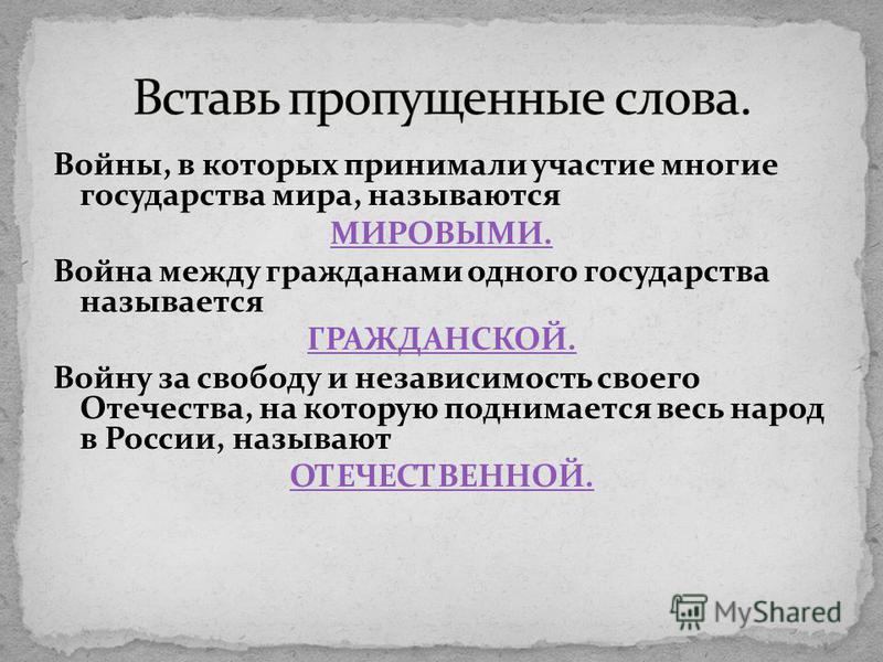 Войны, в которых принимали участие многие государства мира, называются МИРОВЫМИ. Война между гражданами одного государства называется ГРАЖДАНСКОЙ. Войну за свободу и независимость своего Отечества, на которую поднимается весь народ в России, называют