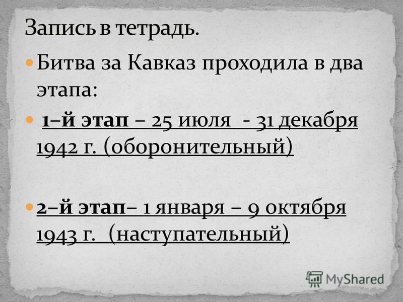 Битва за Кавказ проходила в два этапа: 1–й этап – 25 июля - 31 декабря 1942 г. (оборонительный) 2–й этап– 1 января – 9 октября 1943 г. (наступательный)