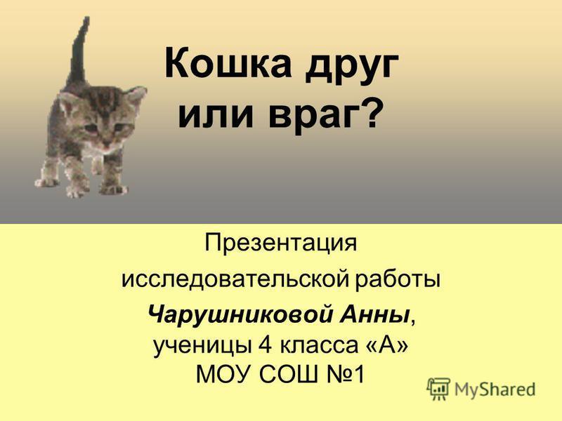 Кошка друг или враг? Презентация исследовательской работы Чарушниковой Анны, ученицы 4 класса «А» МОУ СОШ 1
