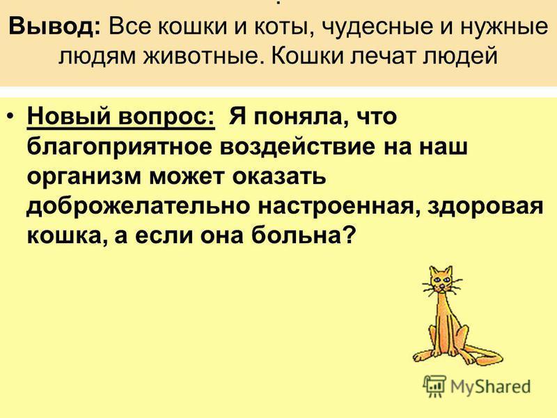 . Вывод: Все кошки и коты, чудесные и нужные людям животные. Кошки лечат людей Новый вопрос: Я поняла, что благоприятное воздействие на наш организм может оказать доброжелательно настроенная, здоровая кошка, а если она больна?