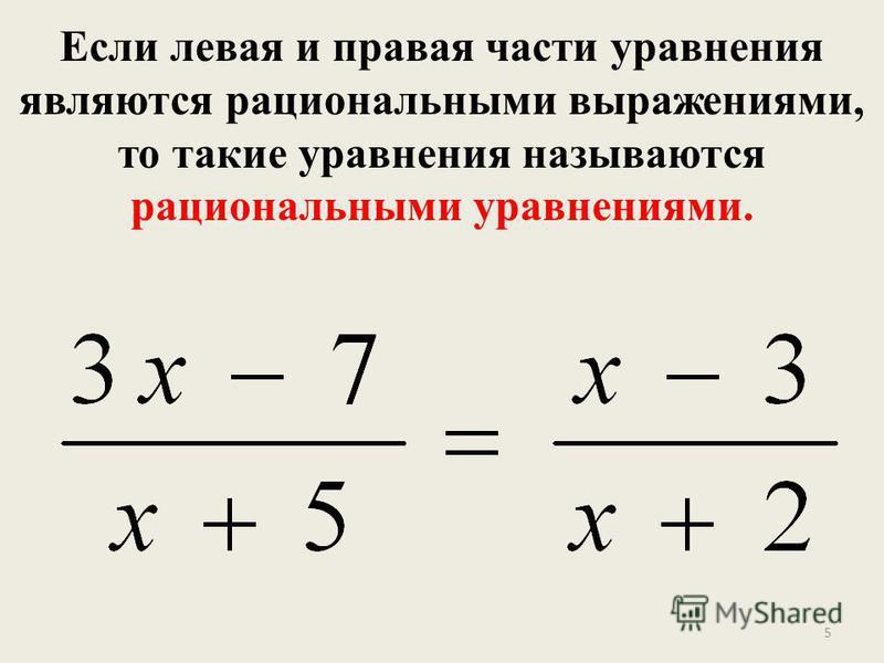 Если левая и правая части уравнения являются рациональными выражениями, то такие уравнения называются рациональными уравнениями. 5
