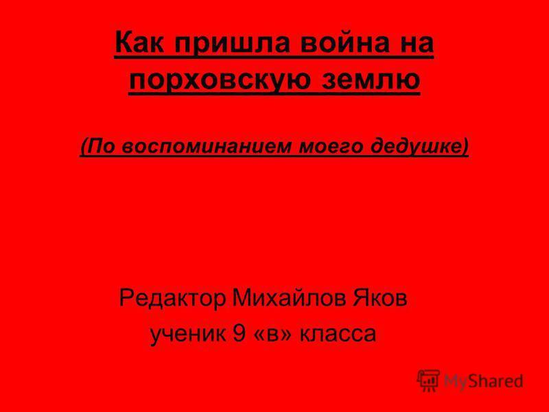 Как пришла война на порховскую землю (По воспоминанием моего дедушке) Редактор Михайлов Яков ученик 9 «в» класса