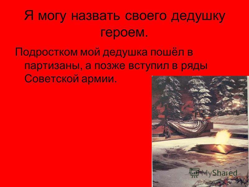 Я могу назвать своего дедушку героем. Подростком мой дедушка пошёл в партизаны, а позже вступил в ряды Советской армии.