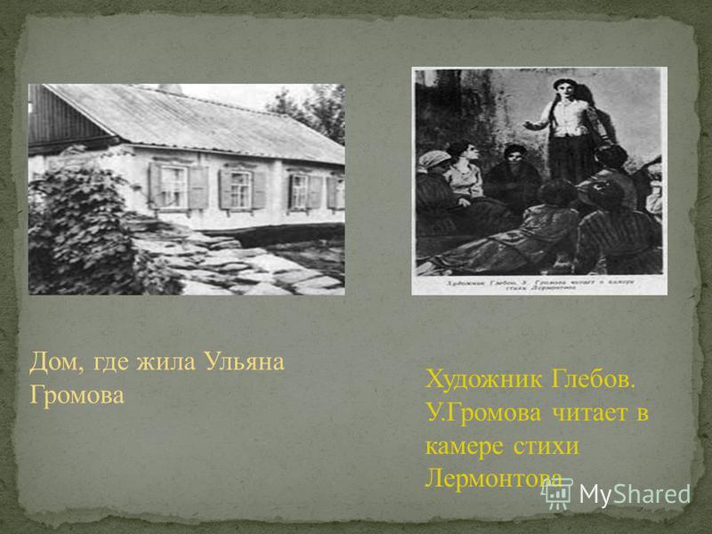 Дом, где жила Ульяна Громова Художник Глебов. У.Громова читает в камере стихи Лермонтова