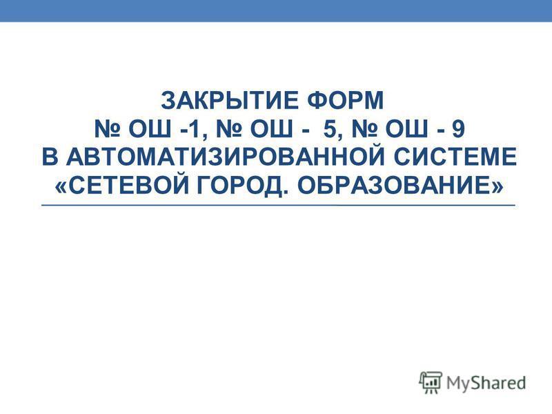 ЗАКРЫТИЕ ФОРМ ОШ -1, ОШ - 5, ОШ - 9 В АВТОМАТИЗИРОВАННОЙ СИСТЕМЕ «СЕТЕВОЙ ГОРОД. ОБРАЗОВАНИЕ»