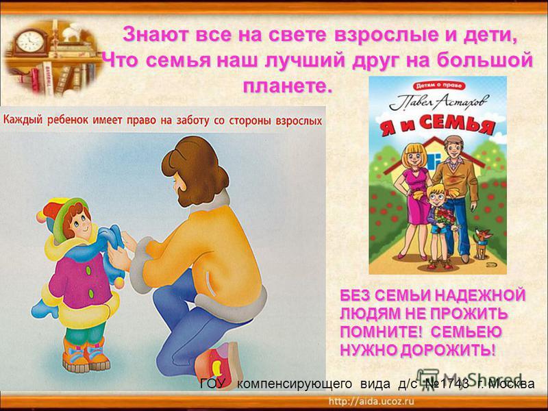 Знают все на свете взрослые и дети, Что семья наш лучший друг на большой планете. Знают все на свете взрослые и дети, Что семья наш лучший друг на большой планете. БЕЗ СЕМЬИ НАДЕЖНОЙ ЛЮДЯМ НЕ ПРОЖИТЬ ПОМНИТЕ! СЕМЬЕЮ НУЖНО ДОРОЖИТЬ! ГОУ компенсирующег
