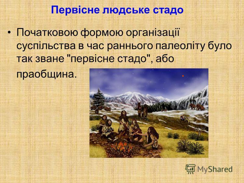 Початковою формою організації суспільства в час раннього палеоліту було так зване первісне стадо, або праобщина.